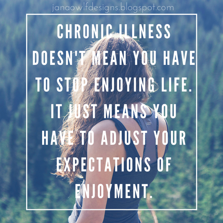 Chronic Illness doesn't mean you have to stop enjoying life. It just means you have to adjust your expectations of enjoyment.