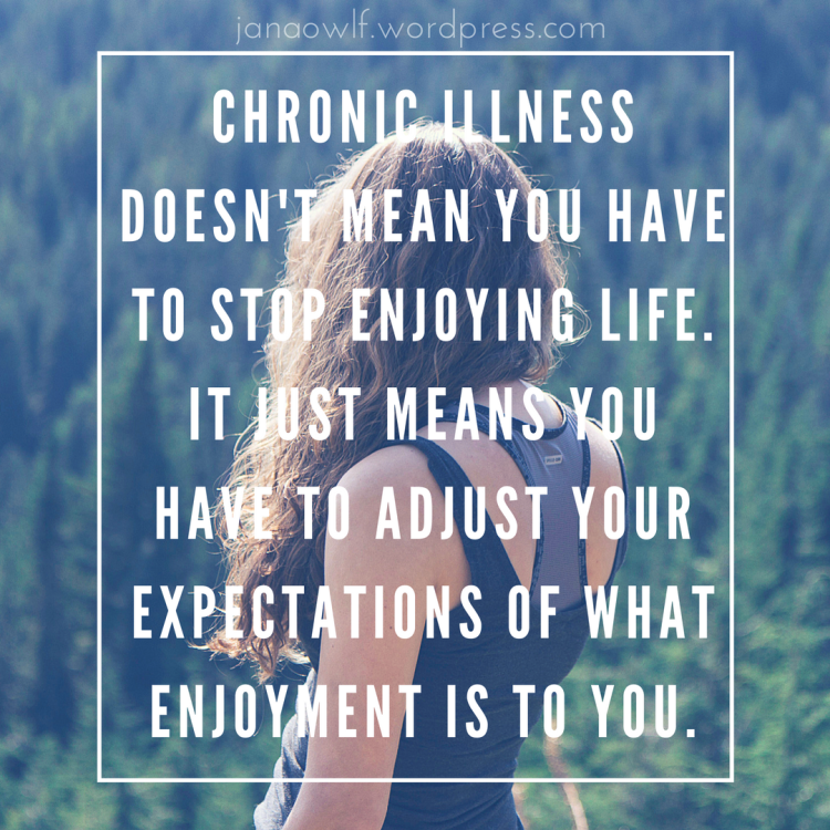 Chronic Illness doesn't mean you have to stop enjoying life. It just means you have to adjust your expectations of what enjoyment is to you.